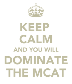 Poster: KEEP  CALM AND YOU WILL DOMINATE THE MCAT
