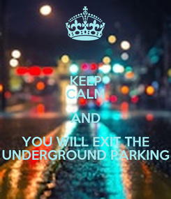 Poster: KEEP CALM AND YOU WILL EXIT THE UNDERGROUND PARKING