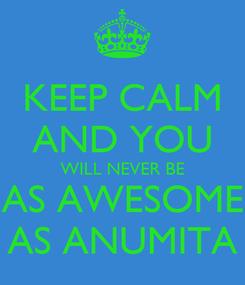 Poster: KEEP CALM AND YOU WILL NEVER BE AS AWESOME AS ANUMITA