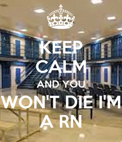 Poster: KEEP CALM AND YOU WON'T DIE I'M A RN