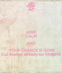 Poster: KEEP CALM AND  YOUR CHANCE IS GONE Cuz Beatles already luv FABEHA