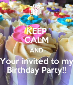 Poster: KEEP CALM AND Your invited to my Birthday Party!!