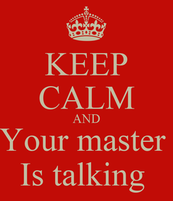 Poster: KEEP CALM AND Your master  Is talking