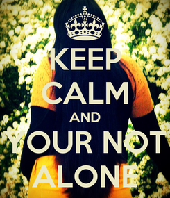 Poster: KEEP CALM AND YOUR NOT ALONE