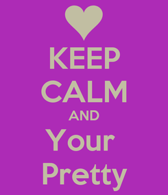 Poster: KEEP CALM AND Your  Pretty