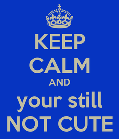 Poster: KEEP CALM AND your still NOT CUTE