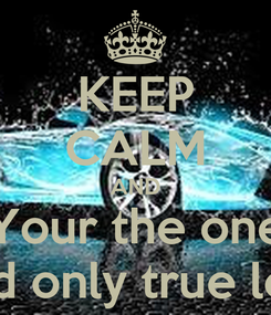 Poster: KEEP CALM AND Your the one And only true love