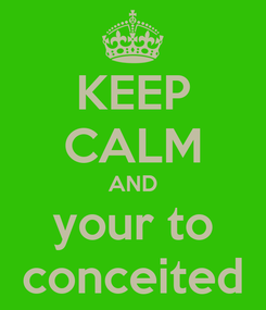 Poster: KEEP CALM AND your to conceited