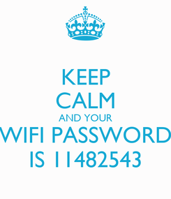 Poster: KEEP CALM AND YOUR WIFI PASSWORD IS 11482543