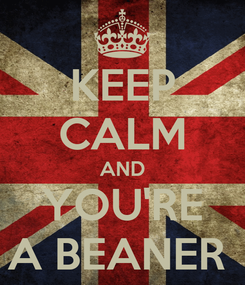 Poster: KEEP CALM AND YOU'RE A BEANER