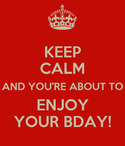 Poster: KEEP CALM AND YOU'RE ABOUT TO ENJOY YOUR BDAY!