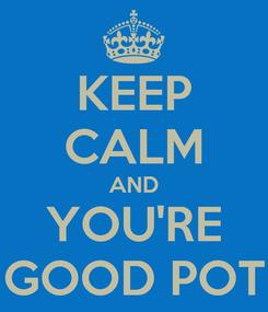 Poster: KEEP CALM AND YOU'RE GOOD POT