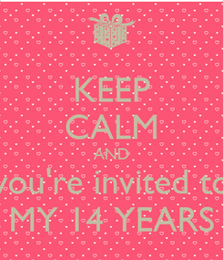 Poster: KEEP CALM AND you're invited to MY 14 YEARS