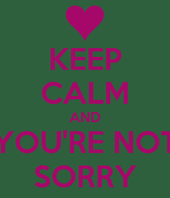 Poster: KEEP CALM AND YOU'RE NOT SORRY
