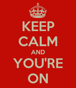 Poster: KEEP CALM AND YOU'RE ON