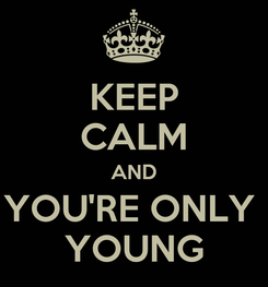 Poster: KEEP CALM AND YOU'RE ONLY  YOUNG