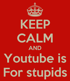 Poster: KEEP CALM AND Youtube is For stupids