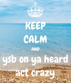 Poster: KEEP CALM AND ysb on ya heard act crazy