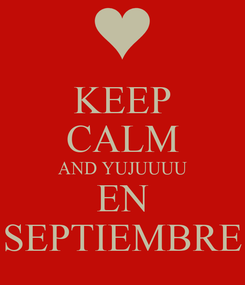 Poster: KEEP CALM AND YUJUUUU EN SEPTIEMBRE