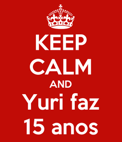 Poster: KEEP CALM AND Yuri faz 15 anos