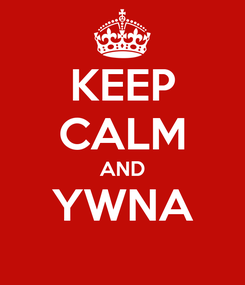 Poster: KEEP CALM AND YWNA
