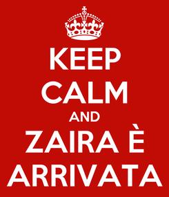 Poster: KEEP CALM AND ZAIRA È ARRIVATA