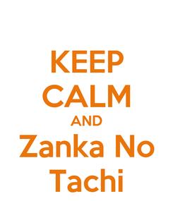 Poster: KEEP CALM AND Zanka No Tachi