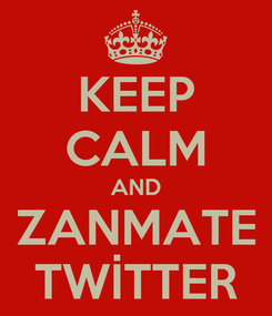 Poster: KEEP CALM AND ZANMATE TWİTTER