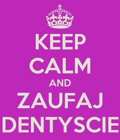 Poster: KEEP CALM AND ZAUFAJ DENTYSCIE