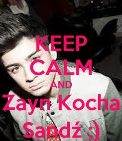 Poster: KEEP CALM AND Zayn Kocha Sandź ;)