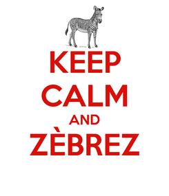 Poster: KEEP CALM AND ZÈBREZ