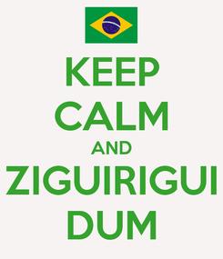 Poster: KEEP CALM AND ZIGUIRIGUI DUM