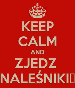 Poster: KEEP CALM AND ZJEDZ  NALEŚNIKI♥
