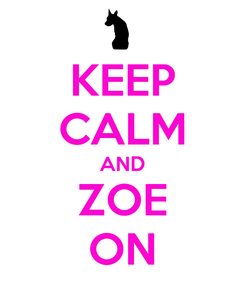 Poster: KEEP CALM AND ZOE ON