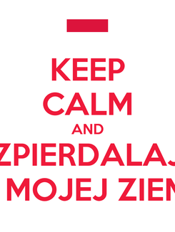 Poster: KEEP CALM AND ZPIERDALAJ Z MOJEJ ZIEMI