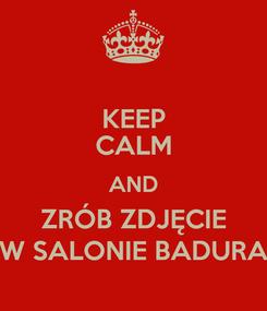 Poster: KEEP CALM AND ZRÓB ZDJĘCIE W SALONIE BADURA