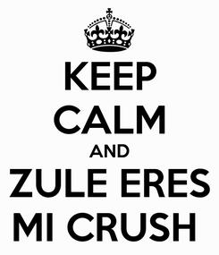 Poster: KEEP CALM AND ZULE ERES MI CRUSH