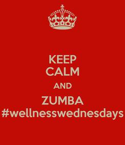 Poster: KEEP CALM AND ZUMBA #wellnesswednesdays