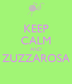 Poster: KEEP CALM AND ZUZZAROSA