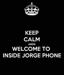 Poster: KEEP CALM AND6 WELCOME TO  INSIDE JORGE PHONE