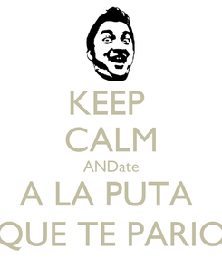 Poster: KEEP  CALM ANDate A LA PUTA  QUE TE PARIO