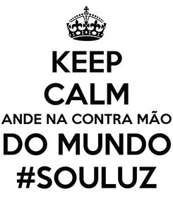 Poster: KEEP CALM ANDE NA CONTRA MÃO DO MUNDO #SOULUZ