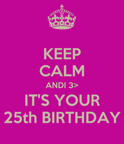 Poster: KEEP CALM ANDI 3> IT'S YOUR 25th BIRTHDAY