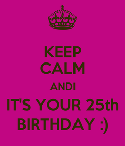 Poster: KEEP CALM ANDI IT'S YOUR 25th BIRTHDAY :)