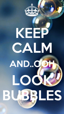 Poster: KEEP CALM AND..OOH LOOK BUBBLES