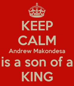 Poster: KEEP CALM Andrew Makondesa is a son of a KING