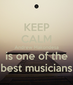Poster: KEEP CALM Andrew Makondesa is one of the best musicians