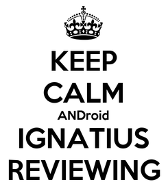 Poster: KEEP CALM ANDroid IGNATIUS REVIEWING