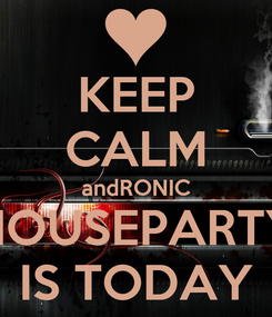 Poster: KEEP CALM andRONIC HOUSEPARTY IS TODAY