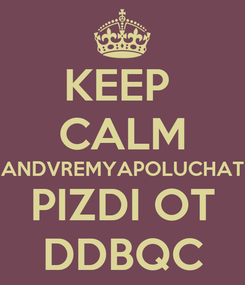 Poster: KEEP  CALM ANDVREMYAPOLUCHAT PIZDI OT DDBQC